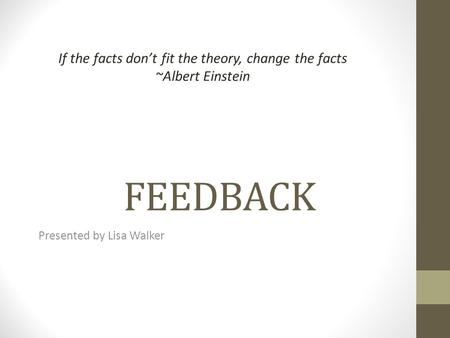 FEEDBACK Presented by Lisa Walker If the facts dont fit the theory, change the facts ~Albert Einstein.