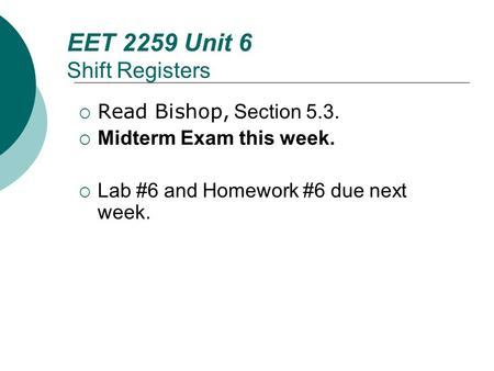 Floyd, Digital Fundamentals, 10 th ed EET 2259 Unit 6 Shift Registers Read Bishop, Section 5.3. Midterm Exam this week. Lab #6 and Homework #6 due next.