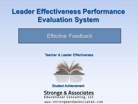 Student Achievement Teacher & Leader Effectiveness www.strongeandassociates.com Leader Effectiveness Performance Evaluation System Effective Feedback.