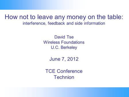 How not to leave any money on the table: interference, feedback and side information David Tse Wireless Foundations U.C. Berkeley June 7, 2012 TCE Conference.
