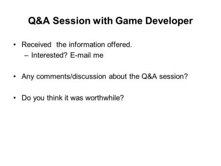 Q&A Session with Game Developer Received the information offered. –Interested? E-mail me Any comments/discussion about the Q&A session? Do you think it.