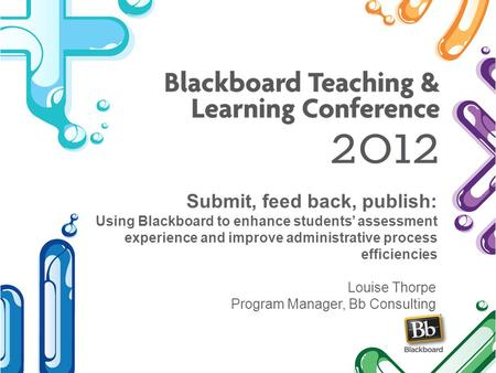 Submit, feed back, publish: Using Blackboard to enhance students assessment experience and improve administrative process efficiencies Louise Thorpe Program.