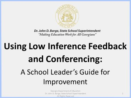 Using Low Inference Feedback and Conferencing: A School Leaders Guide for Improvement 1 Georgia Department of Education Dr. John D. Barge, State School.