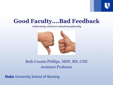 Good Faculty….Bad Feedback - addressing student evaluations of faculty Beth Cusatis Phillips, MSN, RN, CNE Assistant Professor.