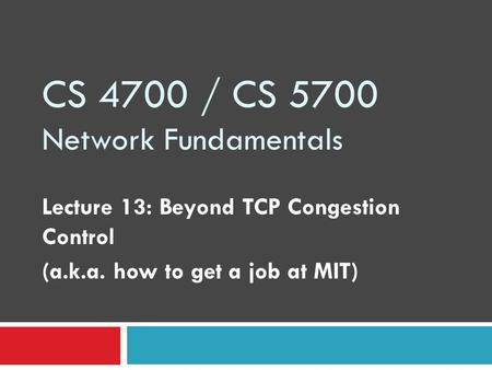 CS 4700 / CS 5700 Network Fundamentals Lecture 13: Beyond TCP Congestion Control (a.k.a. how to get a job at MIT)