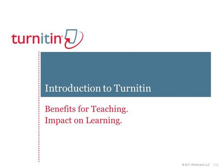 [ 1 ] © 2011 iParadigms, LLC Benefits for Teaching. Impact on Learning. Introduction to Turnitin.
