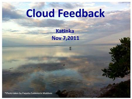 Cloud Feedback Katinka Nov 7,2011 *Photo taken by Paquita Zuidema in Maldives.