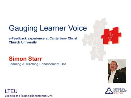 Gauging Learner Voice e-Feedback experience at Canterbury Christ Church University Simon Starr Learning & Teaching Enhancement Unit LTEU Learning and Teaching.