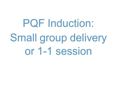 PQF Induction: Small group delivery or 1-1 session.
