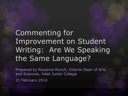 Commenting for Improvement on Student Writing: Are We Speaking the Same Language? Prepared by Roxanne Munch, Interim Dean of Arts and Sciences, Joliet.