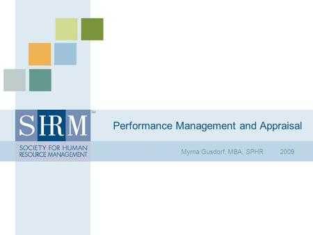 Performance Management and Appraisal Myrna Gusdorf, MBA, SPHR 2009.