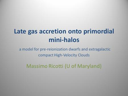 Late gas accretion onto primordial mini-halos a model for pre-reionization dwarfs and extragalactic compact High-Velocity Clouds Massimo Ricotti (U of.