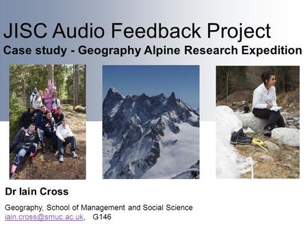 JISC Audio Feedback Project Case study - Geography Alpine Research Expedition Dr Iain Cross Geography, School of Management and Social Science