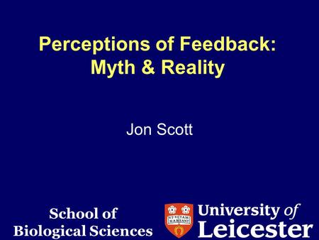 Perceptions of Feedback: Myth & Reality Jon Scott School of Biological Sciences.