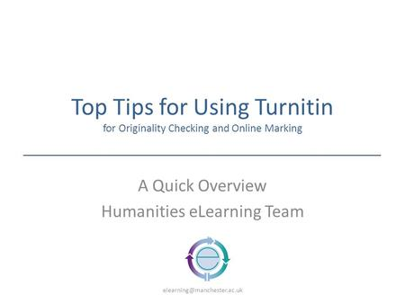 Top Tips for Using Turnitin for Originality Checking and Online Marking A Quick Overview Humanities eLearning Team