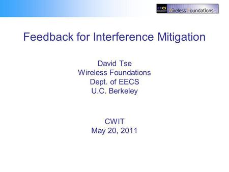 Feedback for Interference Mitigation David Tse Wireless Foundations Dept. of EECS U.C. Berkeley CWIT May 20, 2011 TexPoint fonts used in EMF. Read the.