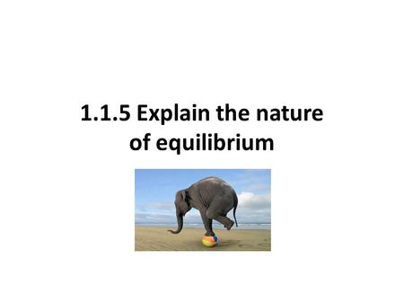 1.1.5 Explain the nature of equilibrium. What is equilibrium? the average condition of a system in balance over a specific period of time Your syllabus.