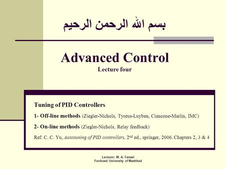 بسم الله الرحمن الرحيم Advanced Control Lecture four Tuning of PID Controllers 1- Off-line methods (Ziegler-Nichols, Tyreus-Luyben, Ciancone-Marlin, IMC)
