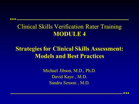 Clinical Skills Verification Rater Training MODULE 4 Strategies for Clinical Skills Assessment: Models and Best Practices Michael Jibson, M.D., Ph.D. David.