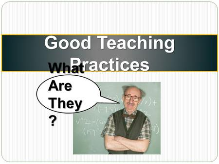 Good Teaching Practices What Are They ?. Good Teaching Practices: An Intro The Chickering and Gamson summary (1987) Seven Principles of Good Practice.