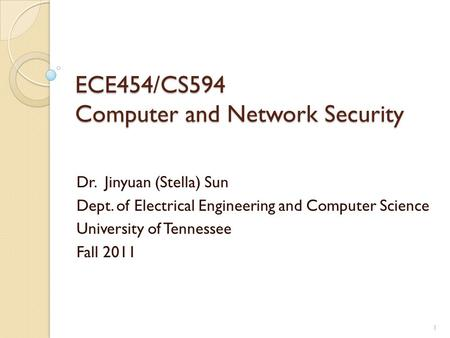 ECE454/CS594 Computer and Network Security Dr. Jinyuan (Stella) Sun Dept. of Electrical Engineering and Computer Science University of Tennessee Fall 2011.