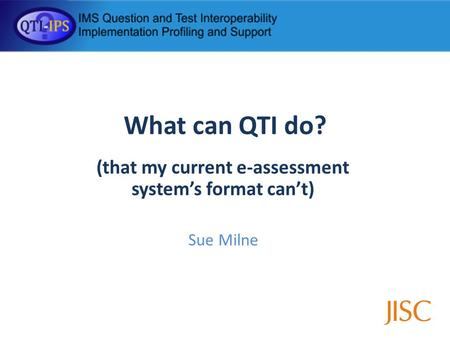 What can QTI do? (that my current e-assessment systems format cant) Sue Milne.