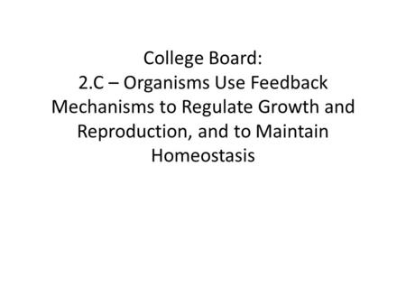 College Board: 2.C – Organisms Use Feedback Mechanisms to Regulate Growth and Reproduction, and to Maintain Homeostasis.