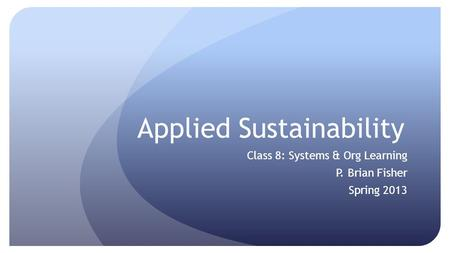 Applied Sustainability Class 8: Systems & Org Learning P. Brian Fisher Spring 2013.