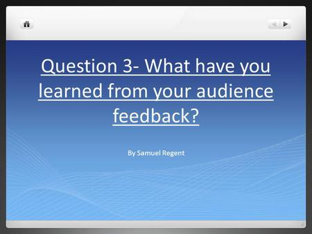 Question 3- What have you learned from your audience feedback? By Samuel Regent.