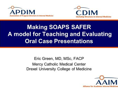 Making SOAPS SAFER A model for Teaching and Evaluating Oral Case Presentations Eric Green, MD, MSc, FACP Mercy Catholic Medical Center Drexel University.
