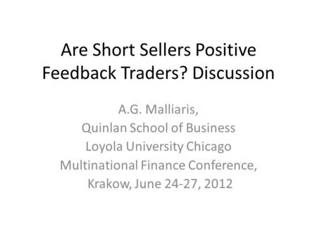 Are Short Sellers Positive Feedback Traders? Discussion A.G. Malliaris, Quinlan School of Business Loyola University Chicago Multinational Finance Conference,