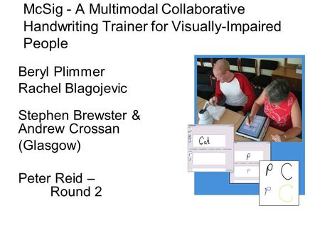 McSig - A Multimodal Collaborative Handwriting Trainer for Visually-Impaired People Beryl Plimmer Rachel Blagojevic Stephen Brewster & Andrew Crossan (Glasgow)