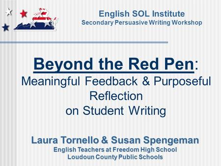 Beyond the Red Pen: Meaningful Feedback & Purposeful Reflection on Student Writing English SOL Institute Secondary Persuasive Writing Workshop Laura Tornello.