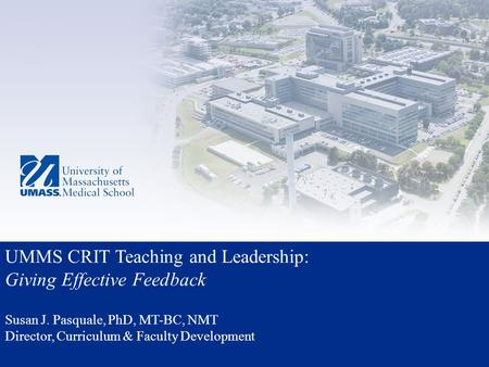 UMMS CRIT Teaching and Leadership: Giving Effective Feedback Susan J. Pasquale, PhD, MT-BC, NMT Director, Curriculum & Faculty Development.