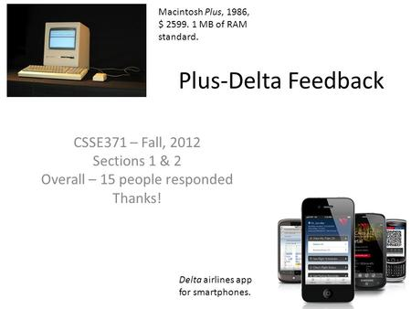 Plus-Delta Feedback CSSE371 – Fall, 2012 Sections 1 & 2 Overall – 15 people responded Thanks! Macintosh Plus, 1986, $ 2599. 1 MB of RAM standard. Delta.