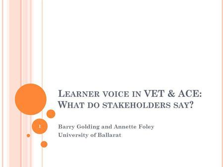 L EARNER VOICE IN VET & ACE: W HAT DO STAKEHOLDERS SAY ? Barry Golding and Annette Foley University of Ballarat 1.