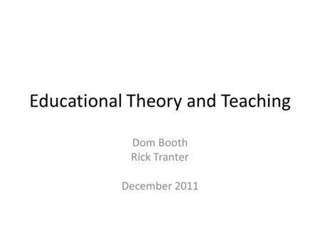 Educational Theory and Teaching Dom Booth Rick Tranter December 2011.