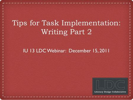 Tips for Task Implementation: Writing Part 2 IU 13 LDC Webinar: December 15, 2011.