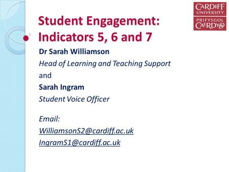 Student Engagement: Indicators 5, 6 and 7 Dr Sarah Williamson Head of Learning and Teaching Support and Sarah Ingram Student Voice Officer
