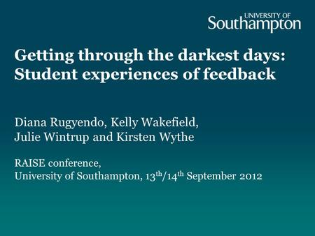 Getting through the darkest days: Student experiences of feedback Diana Rugyendo, Kelly Wakefield, Julie Wintrup and Kirsten Wythe RAISE conference, University.