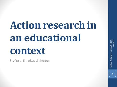 Action research in an educational context Professor Emeritus Lin Norton Applied Pedagogy residentail 28-29 Jan 2012 1.