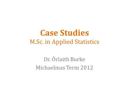 Case Studies M.Sc. in Applied Statistics Dr. Órlaith Burke Michaelmas Term 2012.