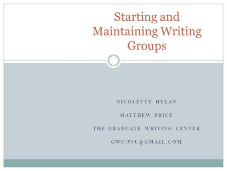 NICOLETTE HYLAN MATTHEW PRICE THE GRADUATE WRITING CENTER Starting and Maintaining Writing Groups.