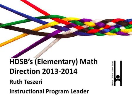 HDSBs (Elementary) Math Direction 2013-2014 Ruth Teszeri Instructional Program Leader.