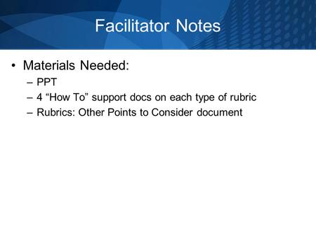 Facilitator Notes Materials Needed: –PPT –4 How To support docs on each type of rubric –Rubrics: Other Points to Consider document.