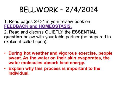 BELLWORK – 2/4/2014 1. Read pages 29-31 in your review book on FEEDBACK and HOMEOSTASIS. 2. Read and discuss QUIETLY the ESSENTIAL question below with.
