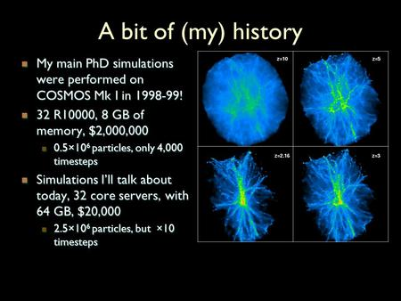 A bit of (my) history My main PhD simulations were performed on COSMOS Mk I in 1998-99! My main PhD simulations were performed on COSMOS Mk I in 1998-99!