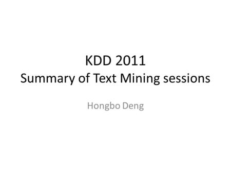 KDD 2011 Summary of Text Mining sessions Hongbo Deng.