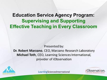 Presented by: Dr. Robert Marzano, CEO, Marzano Research Laboratory Michael Toth, CEO, Learning Sciences International, provider of iObservation Education.