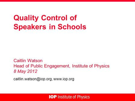 Quality Control of Speakers in Schools Caitlin Watson Head of Public Engagement, Institute of Physics 8 May 2012